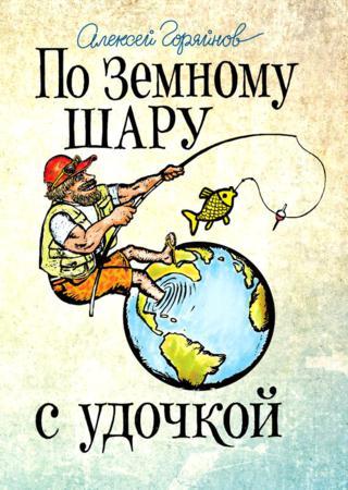Алексей Горяйнов. По земному шару с удочкой (2015) FB2